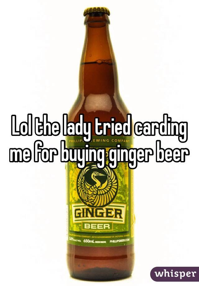 Lol the lady tried carding me for buying ginger beer