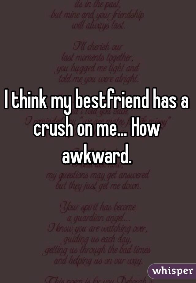I think my bestfriend has a crush on me... How awkward.