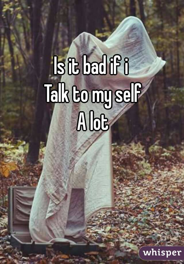 Is it bad if i  Talk to my self A lot