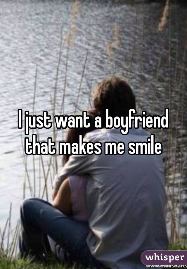 I just want a boyfriend that makes me smile