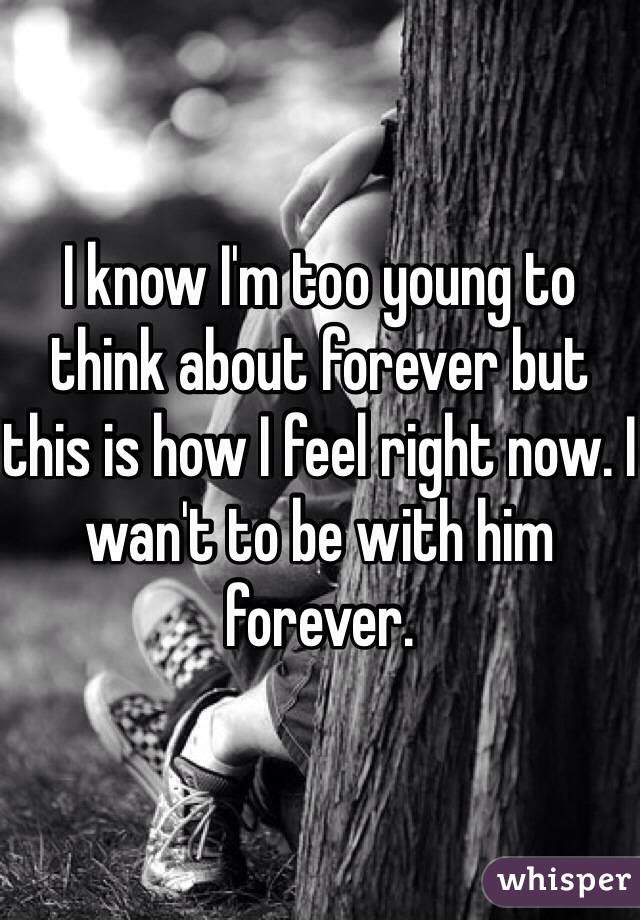 I know I'm too young to think about forever but this is how I feel right now. I wan't to be with him forever.