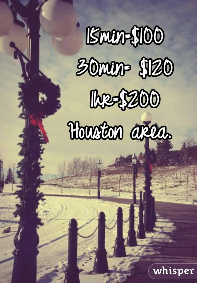 15min=$100 30min= $120 1hr=$200 Houston area.