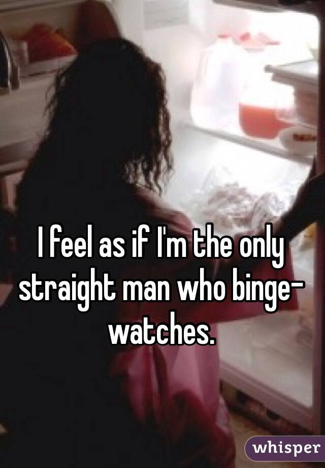 I feel as if I'm the only straight man who binge-watches.