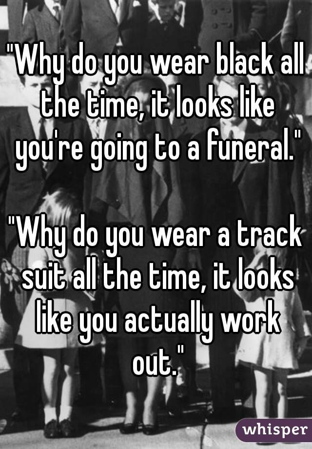 """""""Why do you wear black all the time, it looks like you're going to a funeral.""""  """"Why do you wear a track suit all the time, it looks like you actually work out."""""""