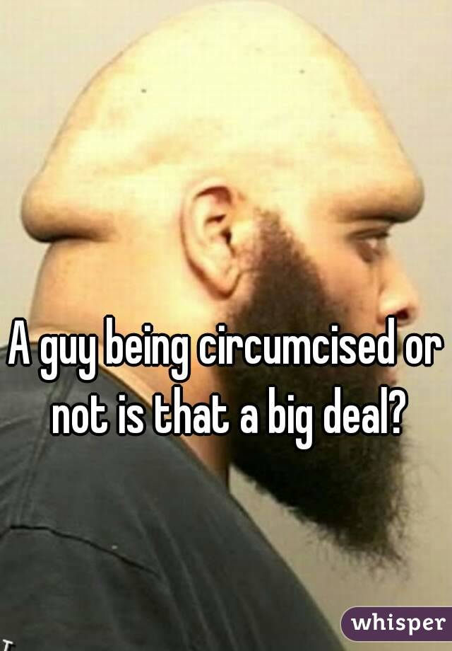 A guy being circumcised or not is that a big deal?