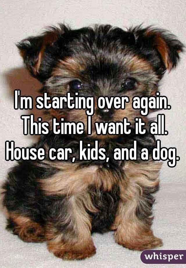 I'm starting over again. This time I want it all. House car, kids, and a dog.