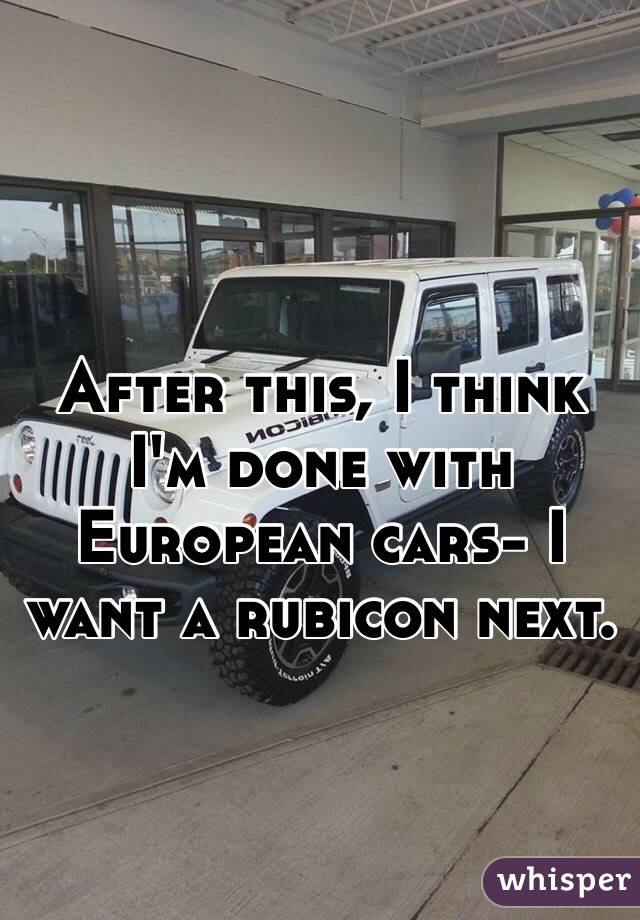 After this, I think I'm done with European cars- I want a rubicon next.