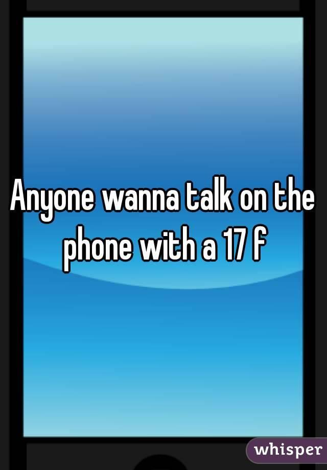 Anyone wanna talk on the phone with a 17 f