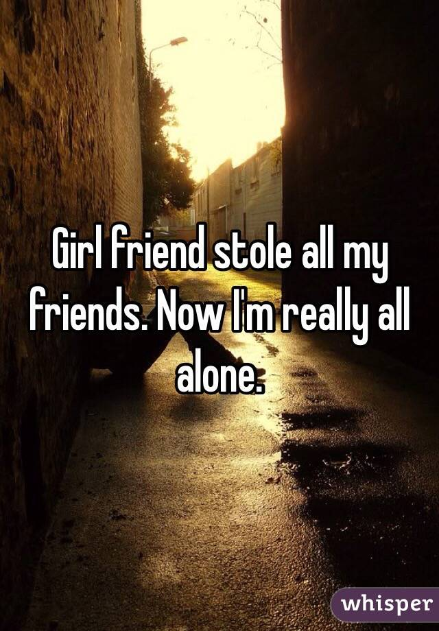 Girl friend stole all my friends. Now I'm really all alone.