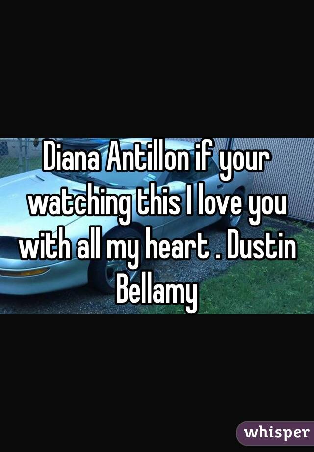 Diana Antillon if your watching this I love you with all my heart . Dustin Bellamy