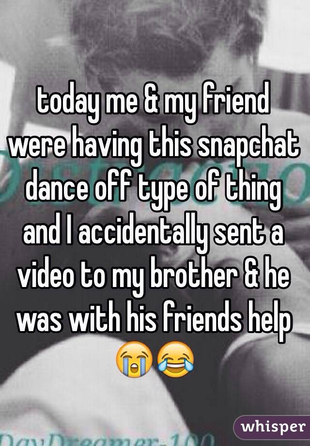 today me & my friend were having this snapchat dance off type of thing and I accidentally sent a video to my brother & he was with his friends help 😭😂