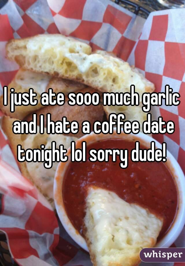 I just ate sooo much garlic and I hate a coffee date tonight lol sorry dude!