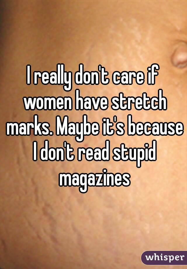 I really don't care if women have stretch marks. Maybe it's because I don't read stupid magazines