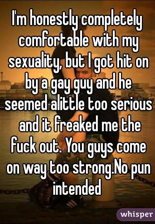 I'm honestly completely comfortable with my sexuality, but I got hit on by a gay guy and he seemed alittle too serious  and it freaked me the fuck out. You guys come on way too strong.No pun intended