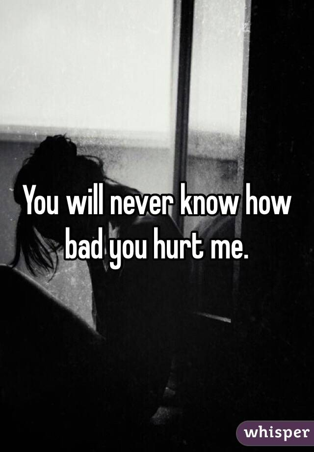 You will never know how bad you hurt me.