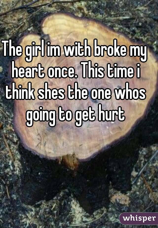 The girl im with broke my heart once. This time i think shes the one whos going to get hurt