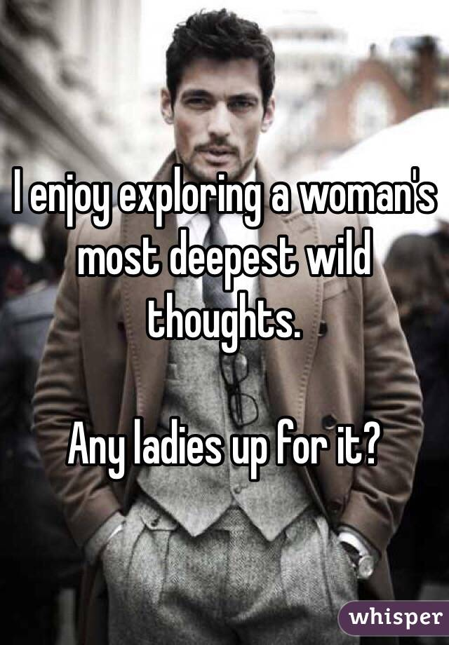 I enjoy exploring a woman's most deepest wild thoughts.     Any ladies up for it?
