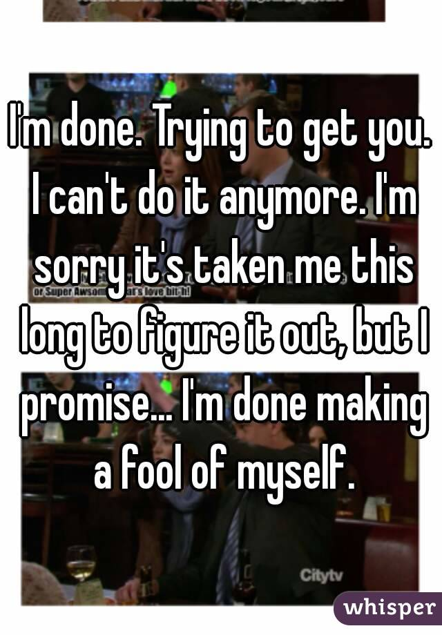 I'm done. Trying to get you. I can't do it anymore. I'm sorry it's taken me this long to figure it out, but I promise... I'm done making a fool of myself.