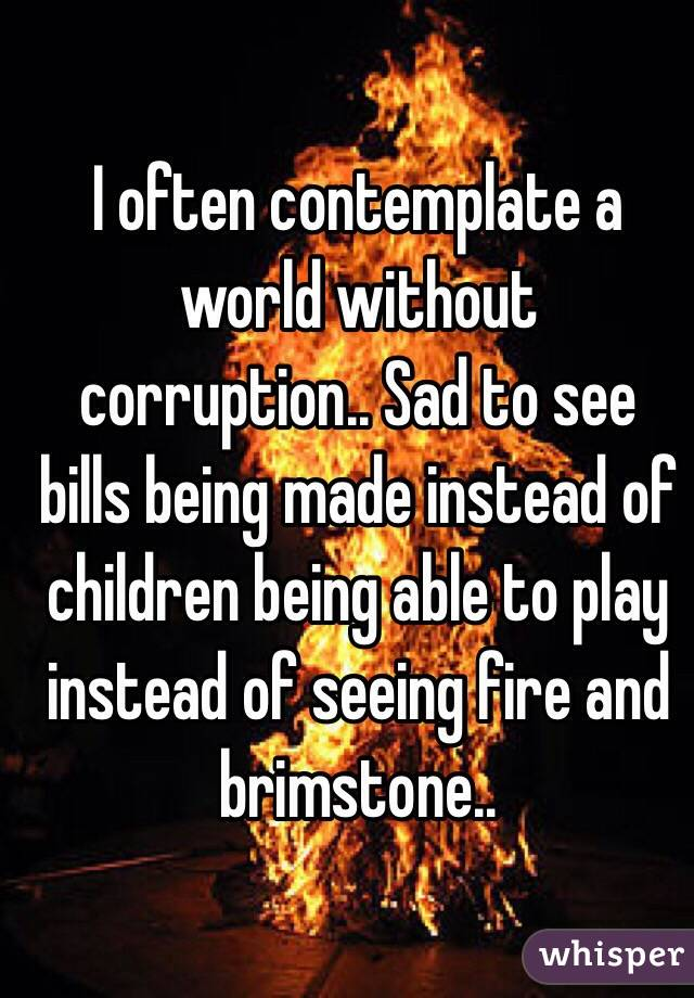 I often contemplate a world without corruption.. Sad to see bills being made instead of children being able to play instead of seeing fire and brimstone..