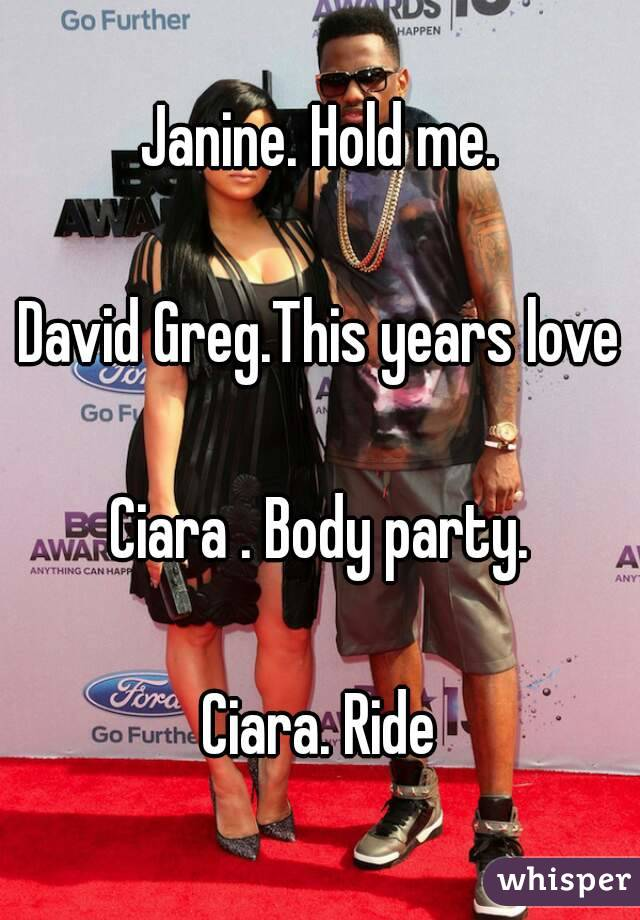 Janine. Hold me.  David Greg.This years love  Ciara . Body party.  Ciara. Ride
