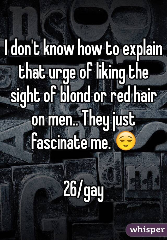 I don't know how to explain that urge of liking the sight of blond or red hair on men.. They just fascinate me. 😌  26/gay