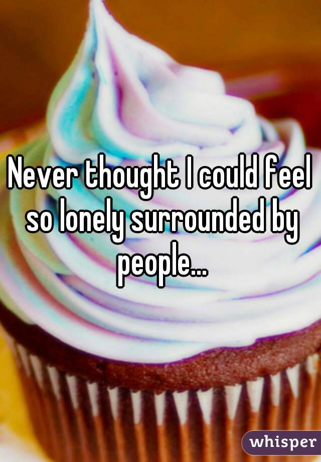 Never thought I could feel so lonely surrounded by people...