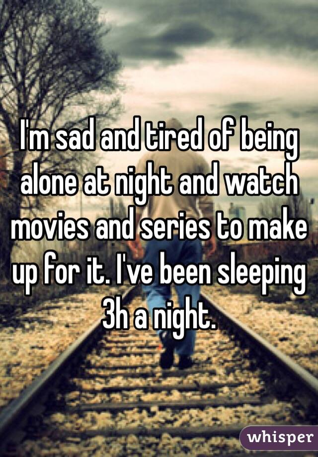 I'm sad and tired of being alone at night and watch movies and series to make up for it. I've been sleeping 3h a night.