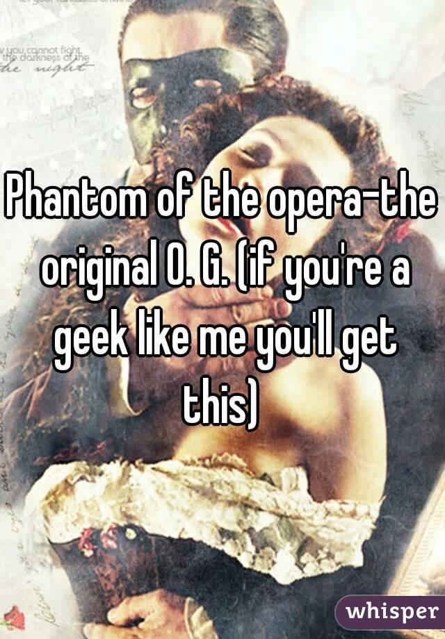 Phantom of the opera-the original O. G. (if you're a geek like me you'll get this)