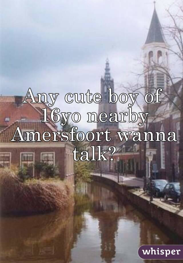 Any cute boy of 16yo nearby Amersfoort wanna talk?
