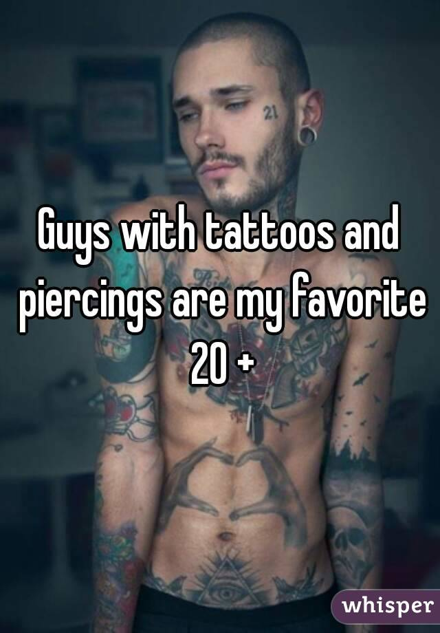 Guys with tattoos and piercings are my favorite 20 +