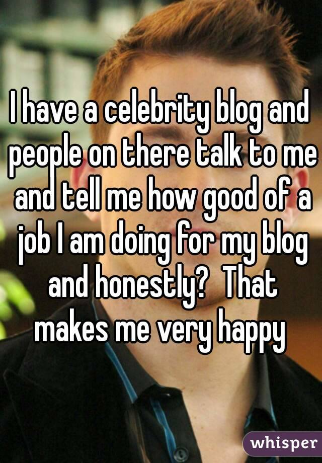 I have a celebrity blog and people on there talk to me and tell me how good of a job I am doing for my blog and honestly?  That makes me very happy