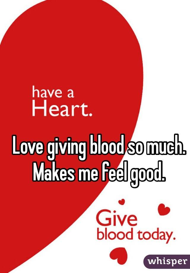 Love giving blood so much. Makes me feel good.