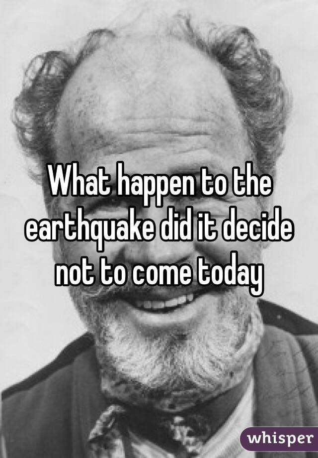 What happen to the earthquake did it decide not to come today