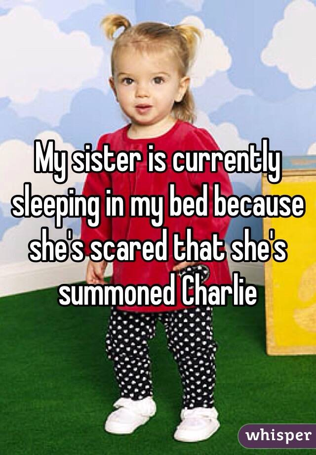 My sister is currently sleeping in my bed because she's scared that she's summoned Charlie