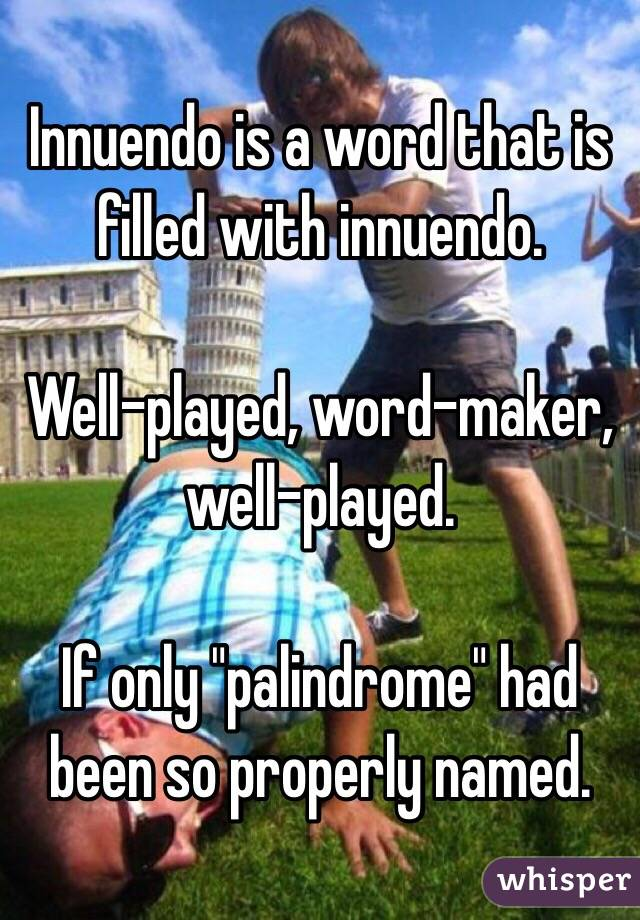 "Innuendo is a word that is filled with innuendo.  Well-played, word-maker, well-played.  If only ""palindrome"" had been so properly named."