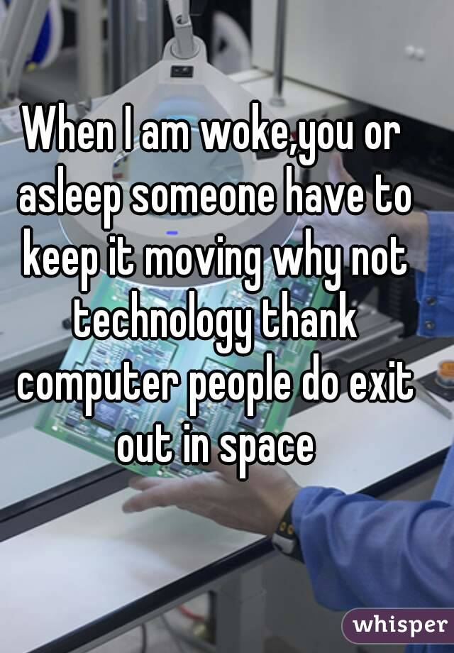 When I am woke,you or asleep someone have to keep it moving why not technology thank computer people do exit out in space