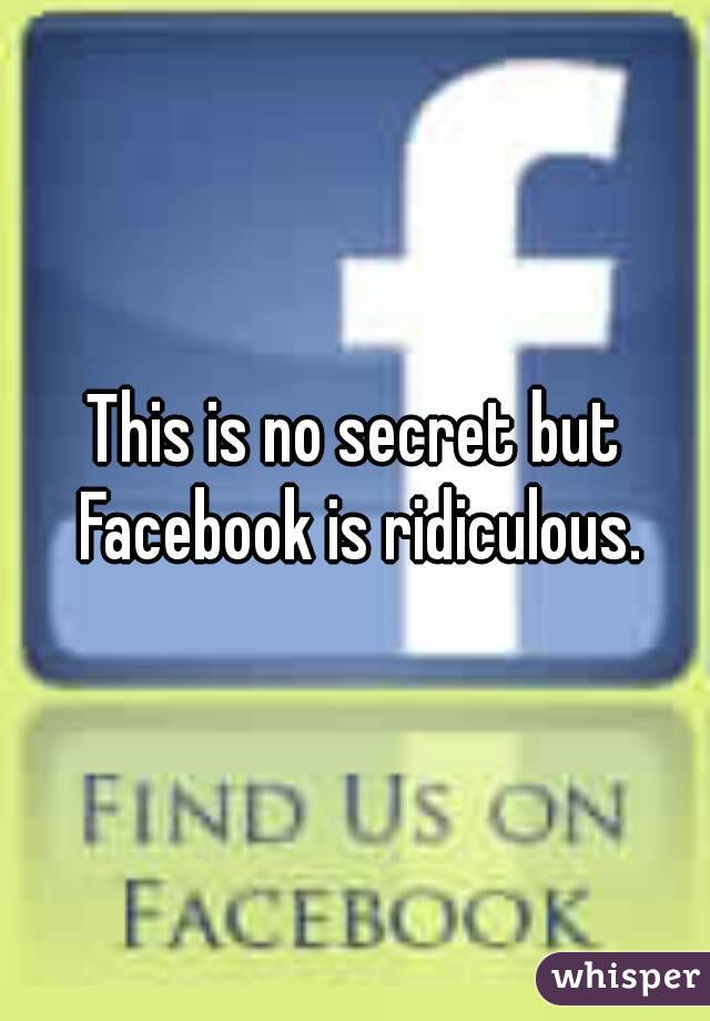 This is no secret but Facebook is ridiculous.
