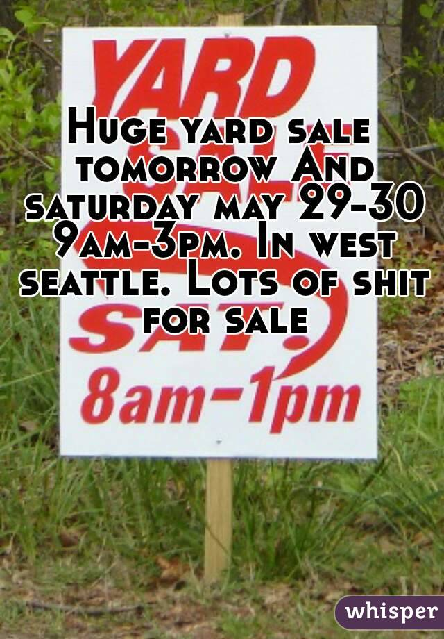 Huge yard sale tomorrow And saturday may 29-30 9am-3pm. In west seattle. Lots of shit for sale