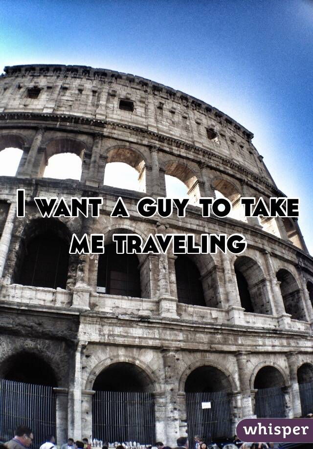 I want a guy to take me traveling