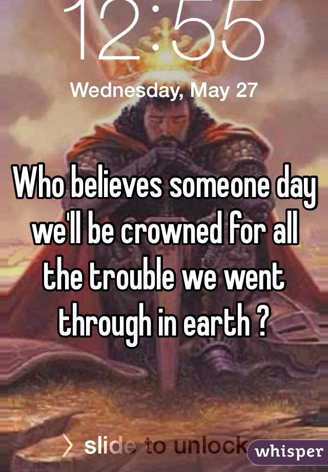 Who believes someone day we'll be crowned for all the trouble we went through in earth ?