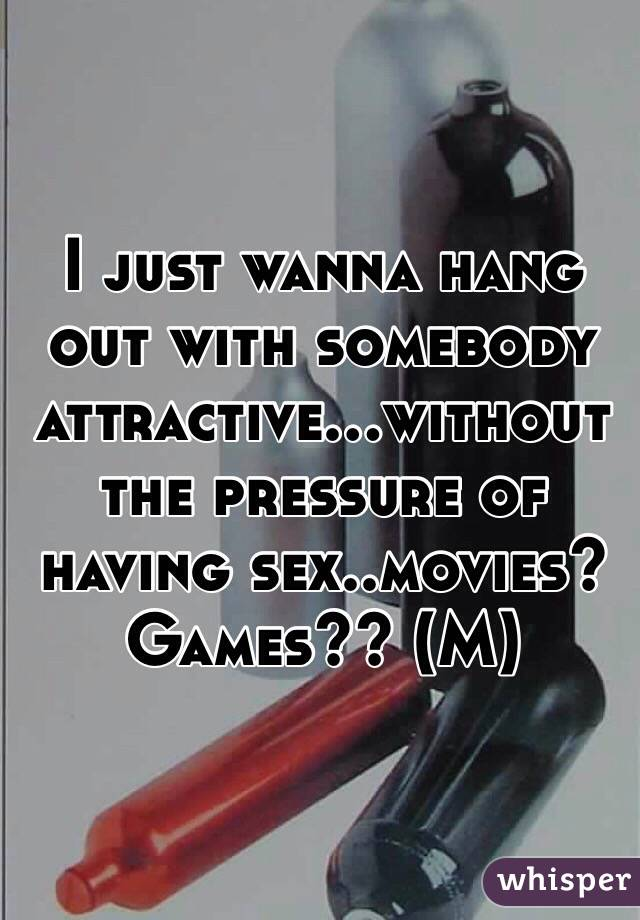 I just wanna hang out with somebody attractive...without the pressure of having sex..movies? Games?? (M)