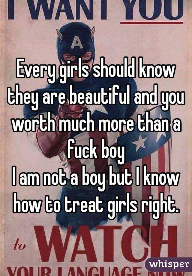Every girls should know they are beautiful and you worth much more than a fuck boy  I am not a boy but I know how to treat girls right.