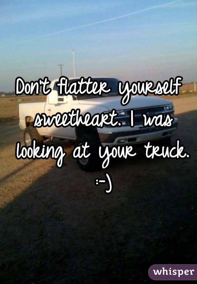Don't flatter yourself sweetheart. I was looking at your truck. :-)