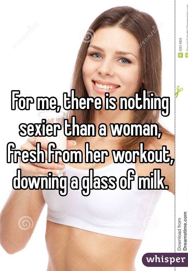 For me, there is nothing sexier than a woman, fresh from her workout, downing a glass of milk.