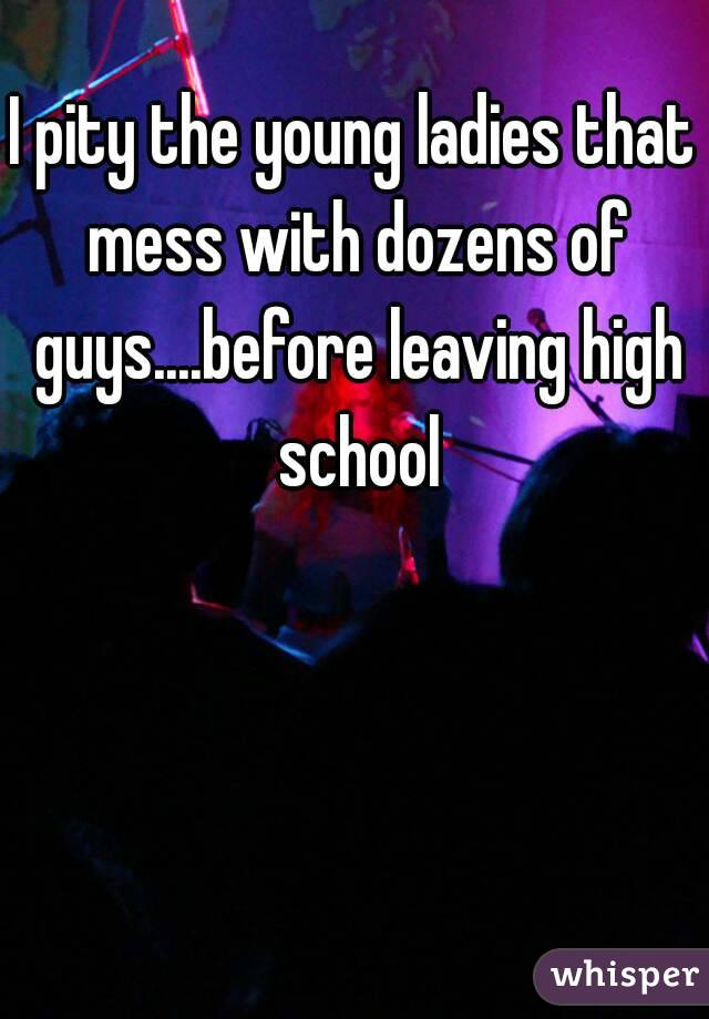 I pity the young ladies that mess with dozens of guys....before leaving high school