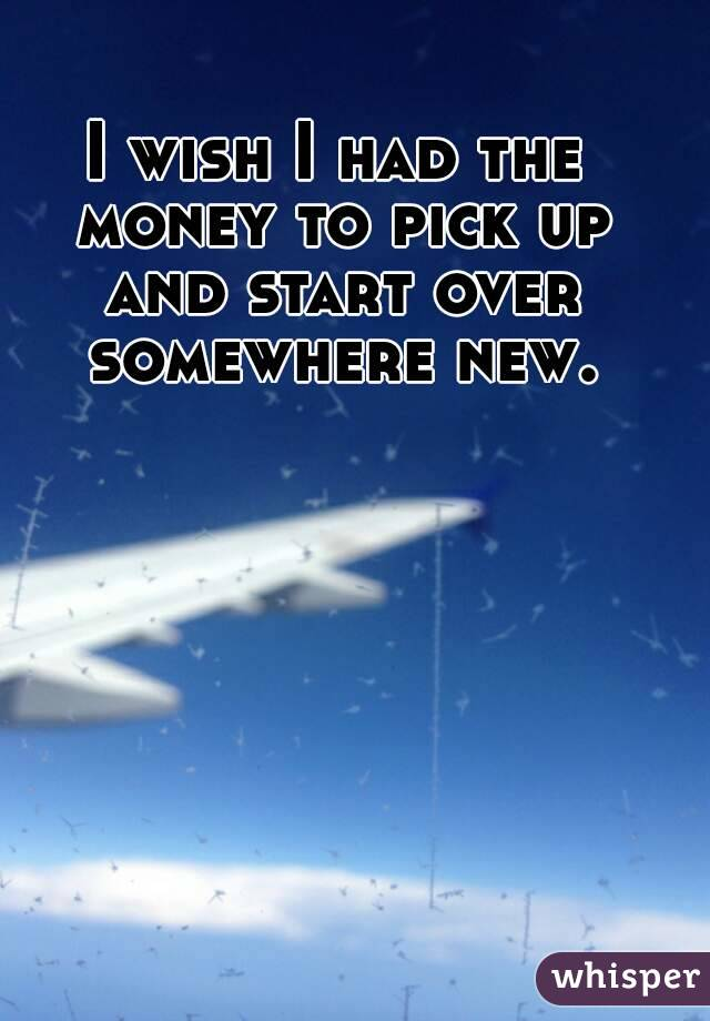 I wish I had the money to pick up and start over somewhere new.