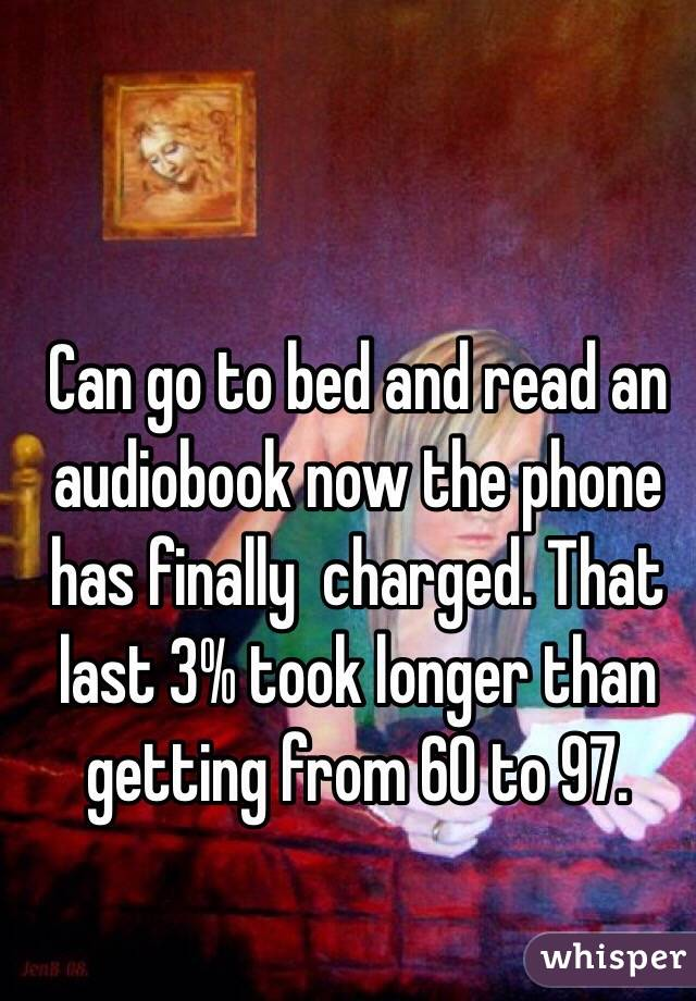 Can go to bed and read an audiobook now the phone has finally  charged. That last 3% took longer than getting from 60 to 97.