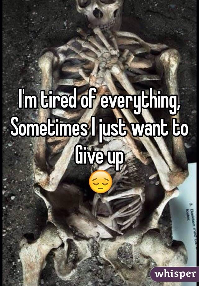 I'm tired of everything,  Sometimes I just want to  Give up 😔