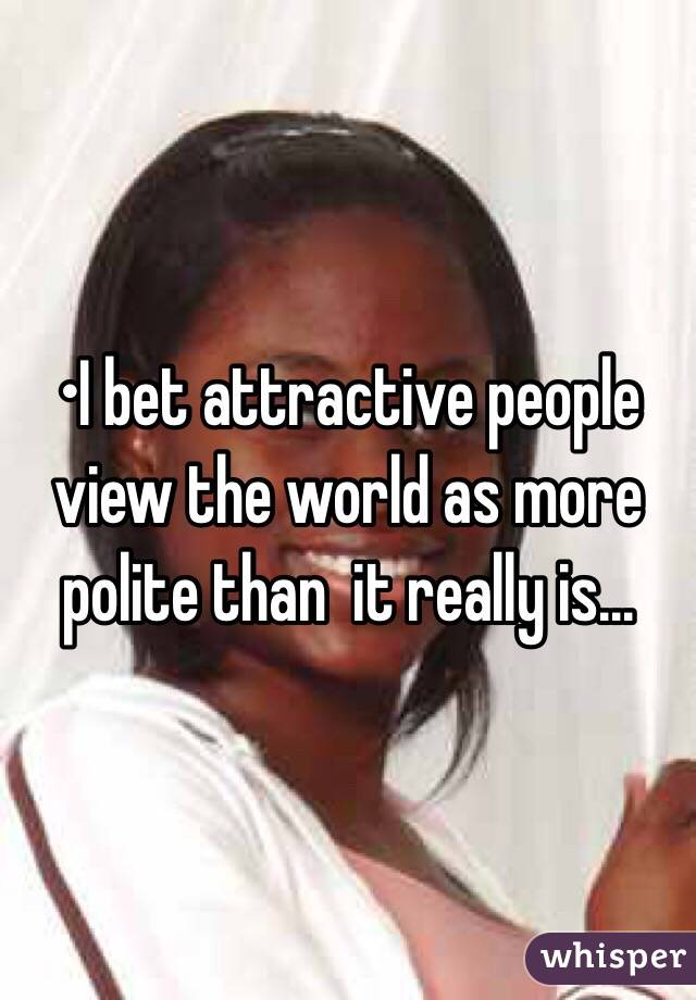 •I bet attractive people view the world as more polite than  it really is...