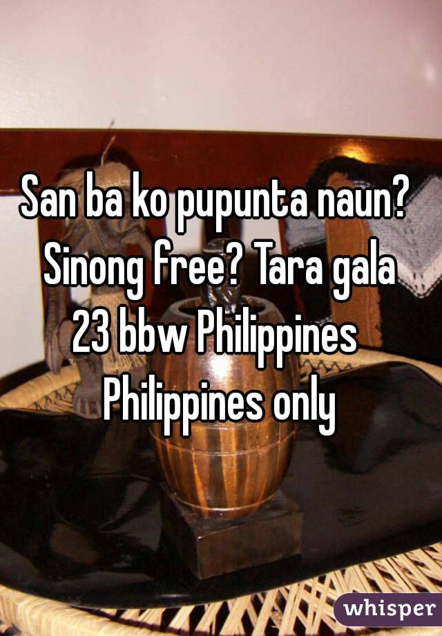 San ba ko pupunta naun?  Sinong free? Tara gala 23 bbw Philippines  Philippines only
